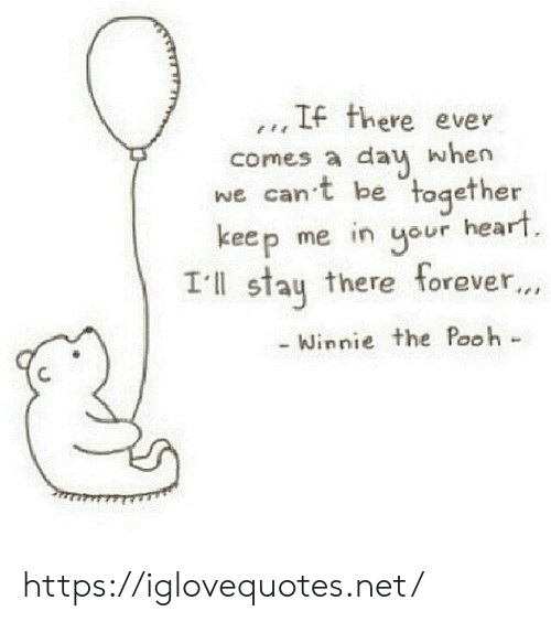 Winnie the Pooh, Forever, and Heart: .., IF there ever  comes a dau when  we can't be together  keep me in our heart  Ill stau there forever...  Winnie the Pooh- https://iglovequotes.net/