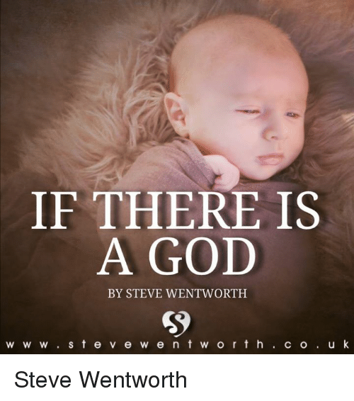 There Is A God: IF THERE IS  A GOD  BY STEVE WENTWORTH  W W W  S t e v e w e n t w o r t h  C O  u k Steve Wentworth