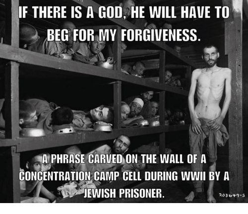 There Is A God: IF THERE IS A GOD HE WILL HAVE TO  BEG FOR MY FORGIVENESS  AMPHRASE CARVEO ON THE WALL OF A  CONCENTRATION CAMP CELL DURING WWII BY A  JEWISH PRISONER  2036 n-S