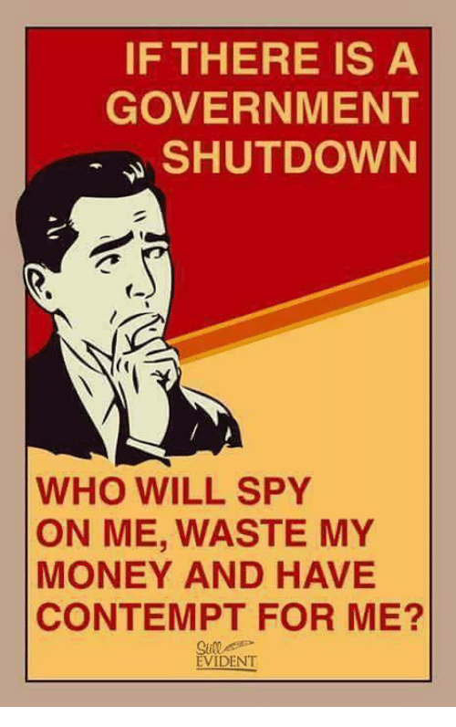 evident: IF THERE IS A  GOVERNMENT  SHUTDOWN  WHO WILL SPY  ON ME, WASTE MY  MONEY AND HAVE  CONTEMPT FOR ME?  EVIDENT