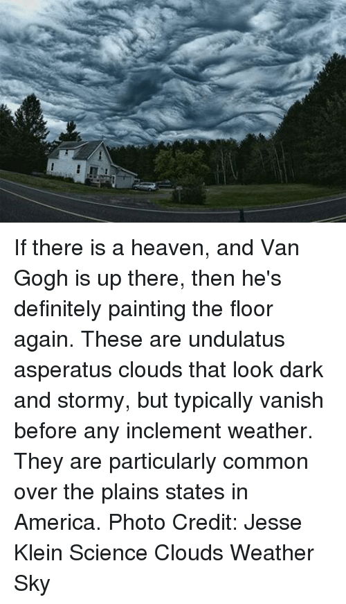 Vanishment: If there is a heaven, and Van Gogh is up there, then he's definitely painting the floor again. These are undulatus asperatus clouds that look dark and stormy, but typically vanish before any inclement weather. They are particularly common over the plains states in America. Photo Credit: Jesse Klein Science Clouds Weather Sky