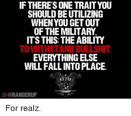 Withstanded: IF THERE SONE TRAITYOU  SHOULD BE UTILIZING  WHEN YOU GET OUT  OF THE MILITARY  ITS THIS THE ABILITY  TO WITHSTAND BULLSHIT  EVERYTHING ELSE  WILL FALLINTOPLACE.  OCCEXX  O @RANGERUP For realz.