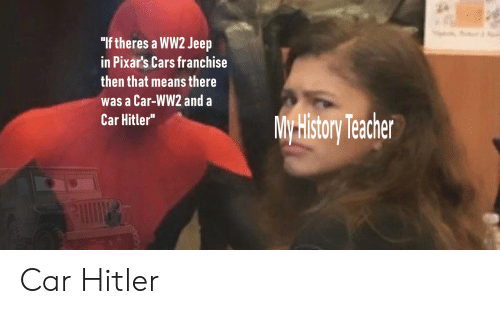 """Cars, History, and Jeep: """"If theres a WW2 Jeep  in Pixar's Cars franchise  then that means there  was a Car-WW2 and a  Car Hitler""""  My History Techer Car Hitler"""