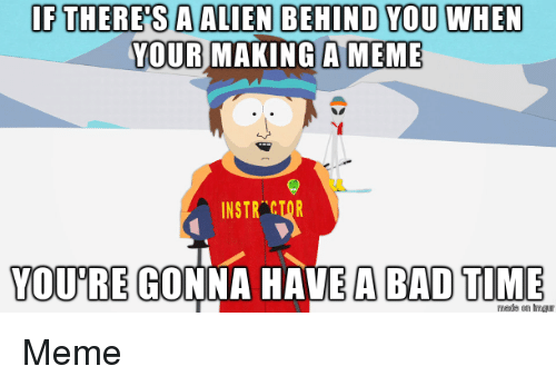 Bad Time: IF THERESA ALIEN BEHIND YOU WHEN  YOUR MAKING A MEME  INSTR CTOR  YOURE GONNA HAVE A BAD TIME Meme
