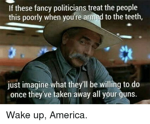wake up america: If these fancy politicians treat the people  this poorly when you're armed to the teeth,  just imagine what they'll be willing to do  once they've taken away all your guns Wake up, America.
