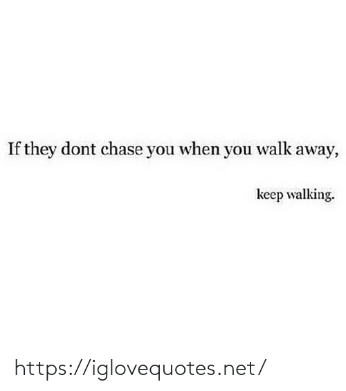 away: If they dont chase you when you walk away,  keep walking. https://iglovequotes.net/