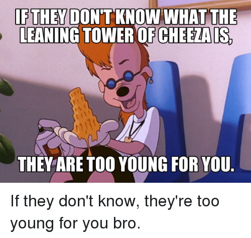 leaning tower: IF THEY DONT KNOWN WHAT THE  LEANING TOWER OF CHEETAIS  THEY ARE TOO YOUNG FOR YOU. If they don't know, they're too young for you bro.
