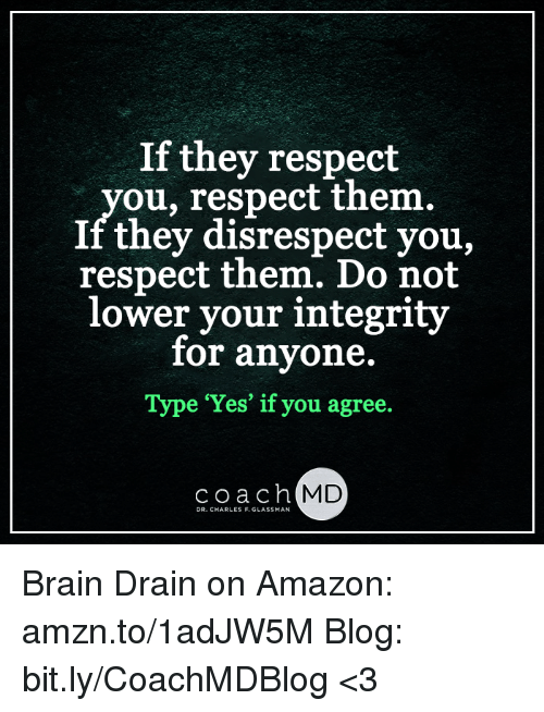 brain drain: If they respect  ou, respect them.  If they disrespect you,  respect them. Do not  lower your integrity  for anyone.  Type Yes if you agree  coach MD  DR. CHARLES F. GLASSMAN Brain Drain on Amazon: amzn.to/1adJW5M Blog: bit.ly/CoachMDBlog  <3