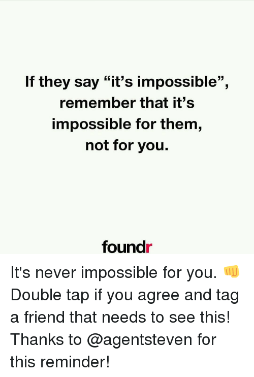 """Imposses: If they say """"it's impossible"""",  remember that it's  impossible for them,  not for you.  found It's never impossible for you. 👊 Double tap if you agree and tag a friend that needs to see this! Thanks to @agentsteven for this reminder!"""