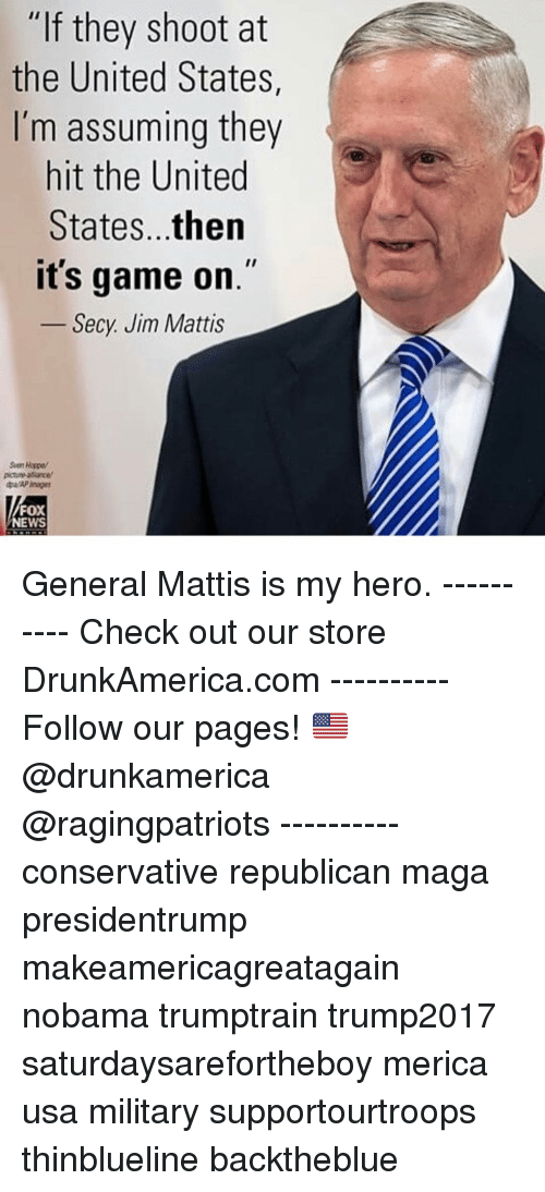 """Memes, Game, and United: """"If they shoot at  the United States,  I'm assuming they  hit the United  States...then  it's game on.""""  Secy. Jim Mattis  Sven Hagpe  FOX  WS General Mattis is my hero. ---------- Check out our store DrunkAmerica.com ---------- Follow our pages! 🇺🇸 @drunkamerica @ragingpatriots ---------- conservative republican maga presidentrump makeamericagreatagain nobama trumptrain trump2017 saturdaysarefortheboy merica usa military supportourtroops thinblueline backtheblue"""
