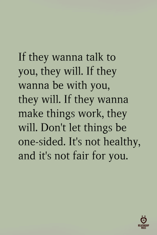 not-fair: If they wanna talk to  you, they will. If they  wanna be with you,  they will. If they wanna  make things work, they  will. Don't let things be  one-sided. It's not healthy,  and it's not fair for you.