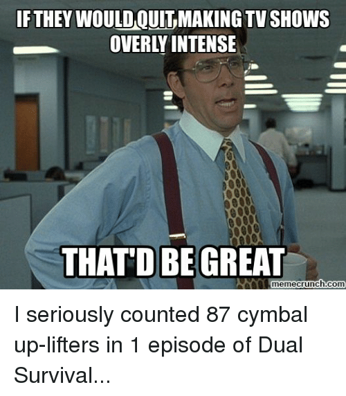 dual survival: IF THEY WOULDAQUITMAKING TV SHOWS  OVERLY INTENSE  THAT D BE GREAT  memecrunch.com I seriously counted 87 cymbal up-lifters in 1 episode of Dual Survival...