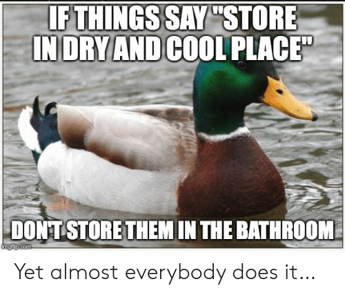 """Cool, Com, and Them: IF THINGS SAY """"STORE  INDRY AND COOL PLACE  DONT STORE THEM IN THE BATHROOM  imgfip.com Yet almost everybody does it…"""