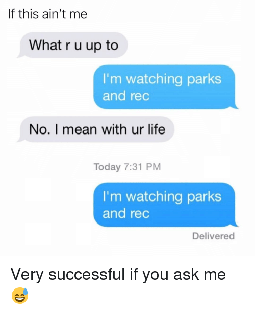 u up: If this ain't me  What r u up to  I'm watching parks  and rec  No. I mean with ur life  Today 7:31 PM  I'm watching parks  and rec  Delivered Very successful if you ask me😅