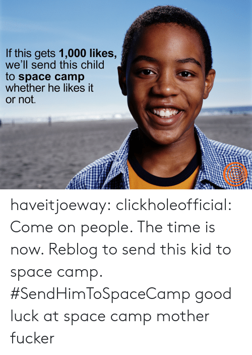 Tumblr, Blog, and Good: If this gets 1,000 likes,  we'll send this child  to space camp  whether he likes it  or not. haveitjoeway:  clickholeofficial: Come on people. The time is now. Reblog to send this kid to space camp. #SendHimToSpaceCamp   good luck at space camp mother fucker
