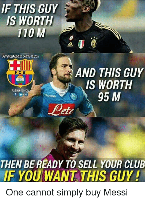 Tange: IF THIS GUY  IS WORTH  110 M  BARCELONA TANG INDIA  EG AND THIS GUY  FC B  IS WORTH  Follow Us  95 M  THEN BE READY TO SELL YOUR CLUB  IF YOU WANT THIS GUY! One cannot simply buy Messi