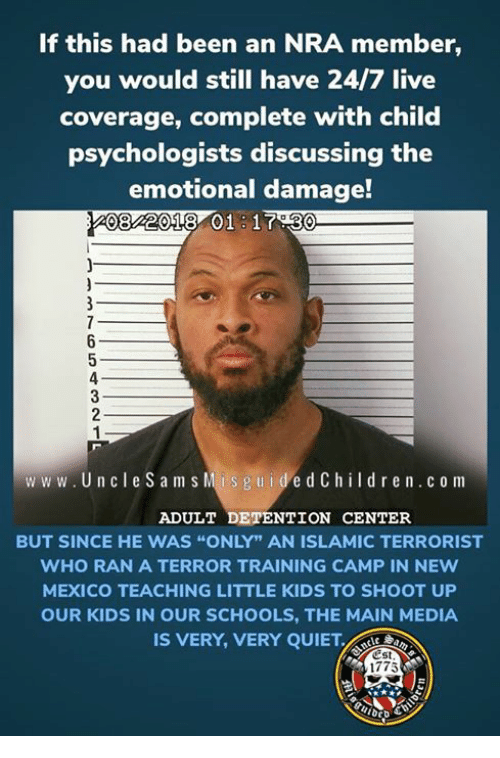 """New Mexico: If this had been an NRA member,  you would still have 24/7 live  coverage, complete with child  psychologists discussing the  emotional damage!  08 2018 01 17.30  www.UncleS am s  Mis g u idedChildr en.c o m  ADULT DETENTION CENTER  BUT SINCE HE WAS """"ONLY"""" AN ISLAMIC TERRORIST  WHO RAN A TERROR TRAINING CAMP IN NEw  MEXICO TEACHING LITTLE KIDS TO SHOOT UP  OUR KIDS IN OUR SCHOOLS, THE MAIN MEDIA  IS VERY, VERY QUIET.  Est  1775"""