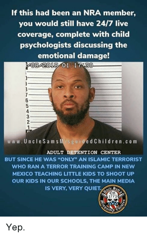 "Memes, Kids, and Live: If this had been an NRA member,  you would still have 24/7 live  coverage, complete with child  psychologists discussing the  emotional damage!  082018 01 1730  ww w. Un cle Sam s Mis guidedChildren.c o m  ADULT DETENTION CENTER  BUT SINCE HE WAS ""ONLY"" AN ISLAMIC TERRORIST  WHO RAN A TERROR TRAINING CAMP IN NEw  MEXICO TEACHING LITTLE KIDS TO SHOOT UP  OUR KIDS IN OUR SCHOOLS, THE MAIN MEDIA  IS VERY, VERY QUIET  est  1775 Yep."