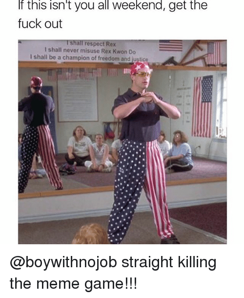 Meme Game: If this isn't you all weekend, get the  fuck out  Ishall respect Rex  I shall never misuse Rex Kwon Do  I shall be a champion of freedom and justice @boywithnojob straight killing the meme game!!!
