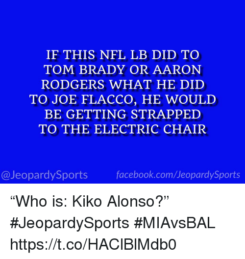 """electric chair: IF THIS NFL LB DID TO  TOM BRADY OR AARON  RODGERS WHAT HE DID  TO JOE FLACCO, HE WOULD  BE GETTING STRAPPED  TO THE ELECTRIC CHAIR  @JeopardySportsfacebook.com/JeopardySports """"Who is: Kiko Alonso?"""" #JeopardySports #MIAvsBAL https://t.co/HAClBlMdb0"""