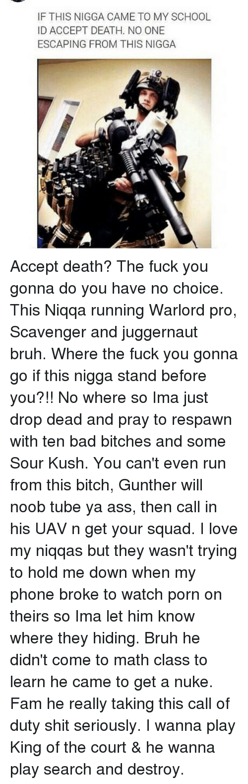 Ass, Bad, and Bitch: IF THIS NIGGA CAME TO MY SCHOOL  ID ACCEPT DEATH. NO ONE  ESCAPING FROM THIS NIGGA Accept death? The fuck you gonna do you have no choice. This Niqqa running Warlord pro, Scavenger and juggernaut bruh. Where the fuck you gonna go if this nigga stand before you?!! No where so Ima just drop dead and pray to respawn with ten bad bitches and some Sour Kush. You can't even run from this bitch, Gunther will noob tube ya ass, then call in his UAV n get your squad. I love my niqqas but they wasn't trying to hold me down when my phone broke to watch porn on theirs so Ima let him know where they hiding. Bruh he didn't come to math class to learn he came to get a nuke. Fam he really taking this call of duty shit seriously. I wanna play King of the court & he wanna play search and destroy.