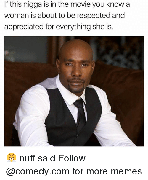nuff said: If this nigga is in the movie you know a  woman is about to be respected and  appreciated for everything she is. 😤 nuff said Follow @comedy.com for more memes