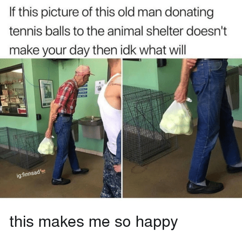 tennis balls: If this picture of this old man donating  tennis balls to the animal shelter doesn'  make your day then idk what will  ig:finnsad this makes me so happy