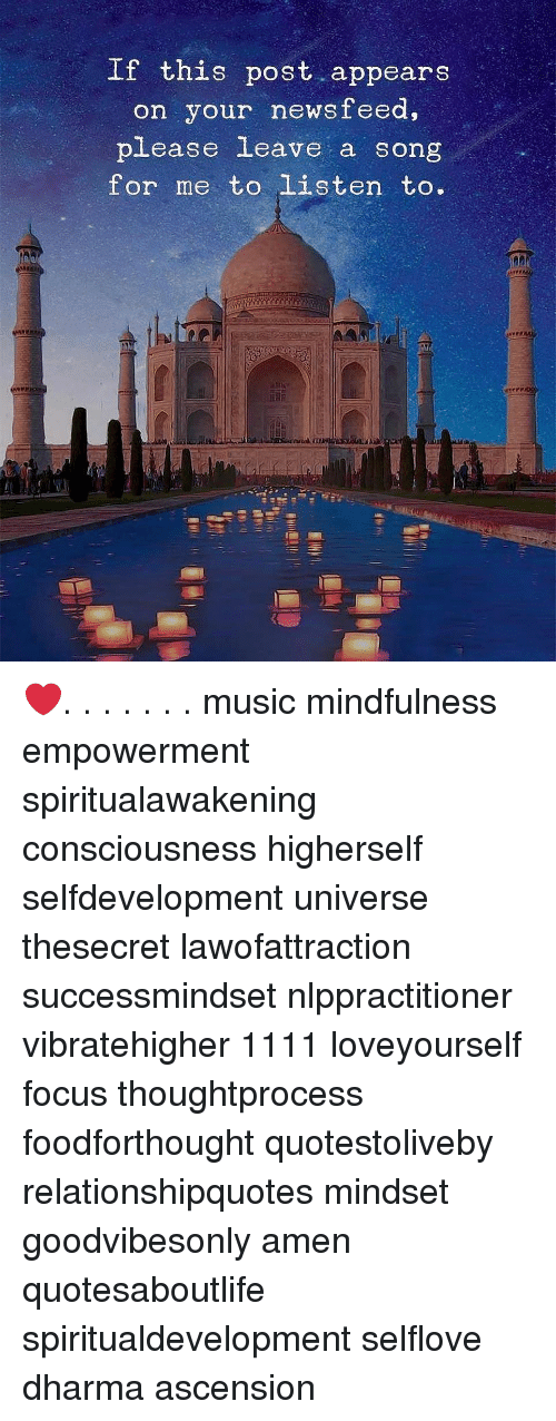 Memes, Music, and Focus: If this post appears  on your newsteed,  please leave a song  for me to listen to. ❤️. . . . . . . music mindfulness empowerment spiritualawakening consciousness higherself selfdevelopment universe thesecret lawofattraction successmindset nlppractitioner vibratehigher 1111 loveyourself focus thoughtprocess foodforthought quotestoliveby relationshipquotes mindset goodvibesonly amen quotesaboutlife spiritualdevelopment selflove dharma ascension