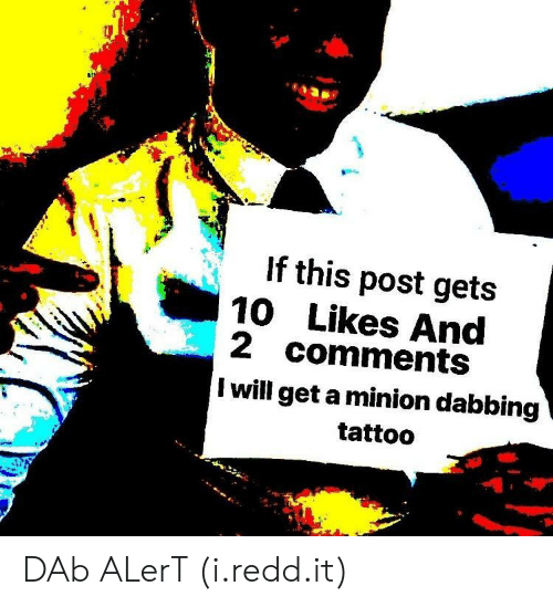 a minion: If this post gets  10Likes And  2 comments  I will get a minion dabbing  tattoo DAb ALerT (i.redd.it)