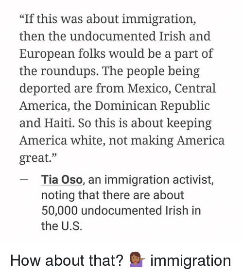 """dominican republic: """"If this was about immigration,  then the undocumented Irish and  European folks would be a part of  the roundups. The people being  deported are from Mexico, Central  America, the Dominican Republic  and Haiti. So this is about keeping  America white, not making America  great  Tia Oso, an immigration activist,  noting that there are about  50,000 undocumented Irish in  the U.S. How about that? 💁🏾 immigration"""