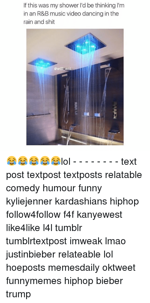 Lol Texts: If this was my shower l'd be thinking l'm  in an R&B music video dancing in the  rain and shit  will ent 😂😂😂😂😂lol - - - - - - - - text post textpost textposts relatable comedy humour funny kyliejenner kardashians hiphop follow4follow f4f kanyewest like4like l4l tumblr tumblrtextpost imweak lmao justinbieber relateable lol hoeposts memesdaily oktweet funnymemes hiphop bieber trump