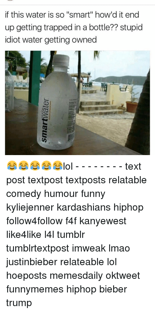 """Lol Texts: if this water is so """"smart"""" how'd it end  up getting trapped in a bottle?? stupid  idiot water getting owned 😂😂😂😂😂lol - - - - - - - - text post textpost textposts relatable comedy humour funny kyliejenner kardashians hiphop follow4follow f4f kanyewest like4like l4l tumblr tumblrtextpost imweak lmao justinbieber relateable lol hoeposts memesdaily oktweet funnymemes hiphop bieber trump"""