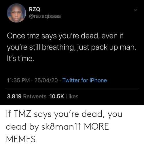You Dead: If TMZ says you're dead, you dead by sk8man11 MORE MEMES