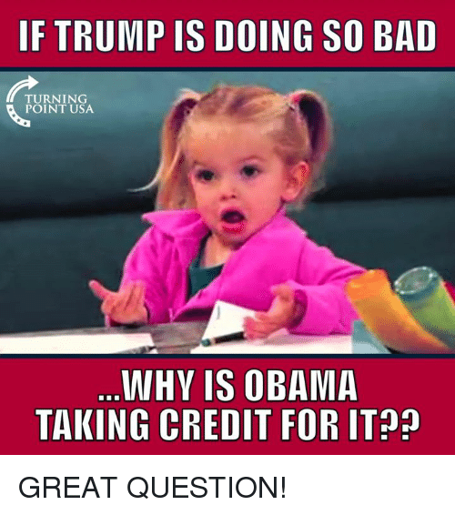 Bad, Memes, and Obama: IF TRUMP IS DOING SO BAD  TURNING  POINT USA  WHY IS OBAMA  TAKING CREDIT FOR IT GREAT QUESTION!
