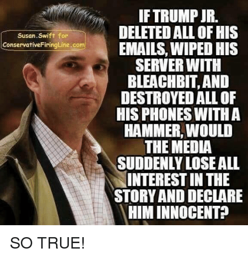Swifting: IF TRUMP JR.  DELETED ALL OF HIS  EMAILS, WIPED HIS  SERVER WITH  BLEACHBIT, AND  DESTROYED ALL OF  HIS PHONES WITHA  HAMMER, WOULD  THE MEDIA  SUDDENLY LOSEALL  INTEREST IN THE  STORY AND DECLARE  HIM INNOCENT?  Susan.Swift for  ConservativeFiringLine.com SO TRUE!