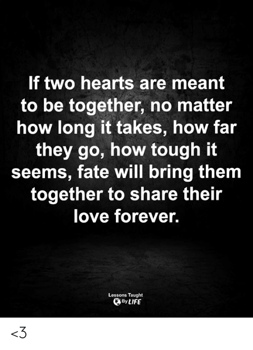 How Far: If two hearts are meant  to be together, no matter  how long it takes, how far  they go, how tough it  seems, fate will bring them  together to share their  love forever.  Lessons Taught  By LIFE <3