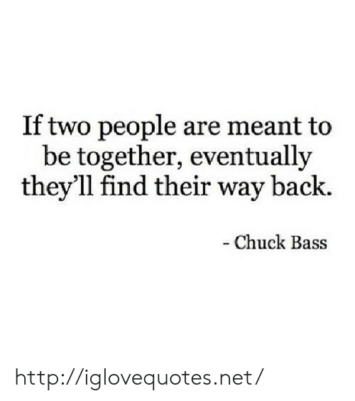 Http, Back, and Chuck: If two people are meant to  be together, eventually  they'll find their way back.  - Chuck Bass http://iglovequotes.net/