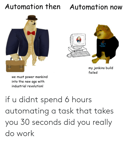 Work: if u didnt spend 6 hours automating a task that takes you 30 seconds did you really do work