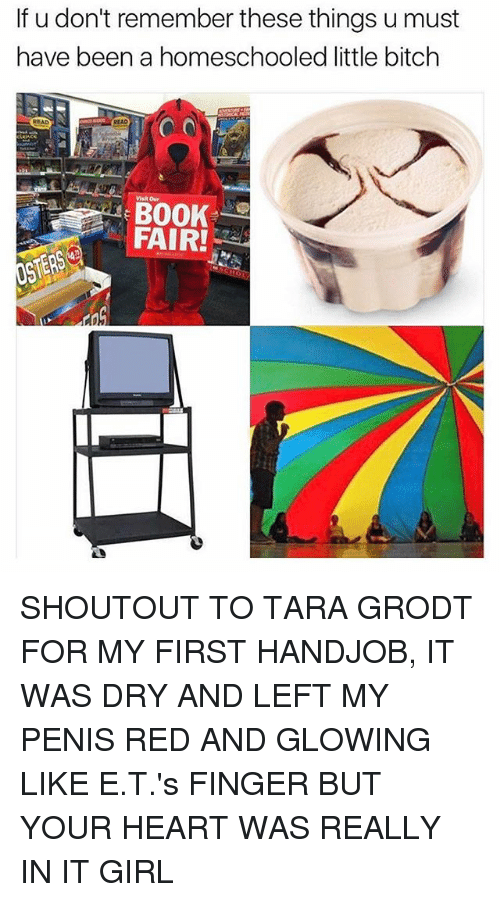 it girl: If u don't remember these things u must  have been a homeschooled little bitch  Visit our  FAIR! SHOUTOUT TO TARA GRODT FOR MY FIRST HANDJOB, IT WAS DRY AND LEFT MY PENIS RED AND GLOWING LIKE E.T.'s FINGER BUT YOUR HEART WAS REALLY IN IT GIRL