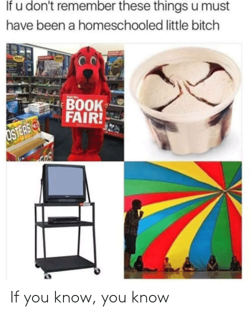 Know You: If u don't remember these things u must  have been a homeschooled little bitch  CRAD  MAD  Visit r  BOOK  FAIR!  OSTERS If you know, you know