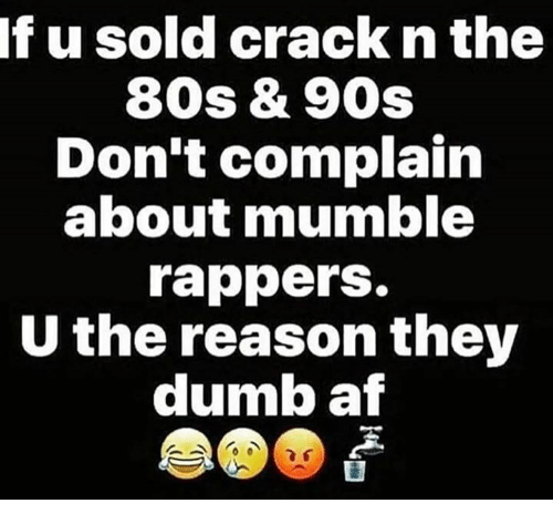 Complainer: If u sold crack n the  80s & 90s  Don't complain  about mumble  rappers.  U the reason they  dumb af