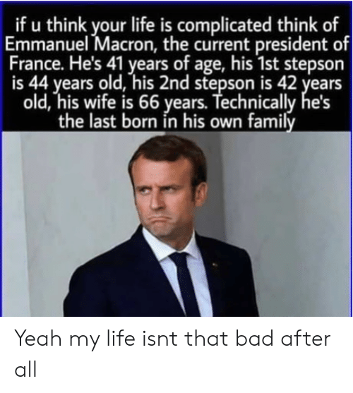 Bad, Family, and Life: _if u think your life is complicated think of  Emmanuel Macron, the current president of  France. He's 41 years of age, his 1st stepson  is 44 years old, his 2nd stepson is 42 years  old, his wife is 66 years. Technically  the last born in his own family Yeah my life isnt that bad after all