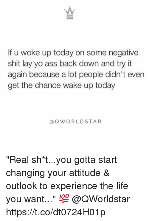 """layed: If u woke up today on some negative  shit lay yo ass back down and try it  again because a lot people didn't even  get the chance wake up today  @OWORLDSTAR """"Real sh*t...you gotta start changing your attitude & outlook to experience the life you want..."""" 💯 @QWorldstar https://t.co/dt0724H01p"""
