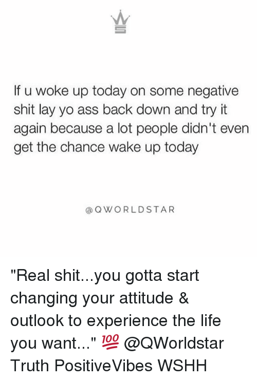 """layed: If u woke up today on some negative  shit lay yo ass back down and try it  again because a lot people didn't even  get the chance wake up today  @ QWORLDSTAR """"Real shit...you gotta start changing your attitude & outlook to experience the life you want..."""" 💯 @QWorldstar Truth PositiveVibes WSHH"""