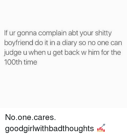 Complainer: If ur gonna complain abt your shitty  boyfriend do it in a diary so no one can  judge u when u get back w him for the  100th time No.one.cares. goodgirlwithbadthoughts 💅🏼