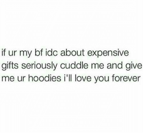 ill love you forever: if ur my bf idc about expensive  gifts seriously cuddle me and give  me ur hoodies i'll love you forever