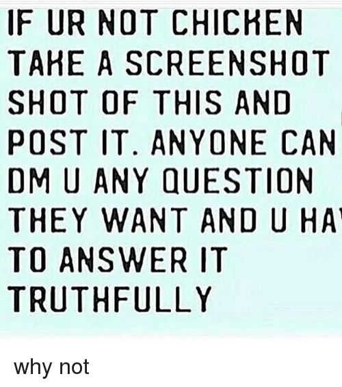 dmu: IF UR NOT CHICHEN  TAHE A SCREENSHOT  SHOT OF THIS AND  POST IT. ANYONE CAN  DMU ANY QUESTION  THEY WANT AND U HAT  TO ANSWER IT  TRUTHFULLY why not