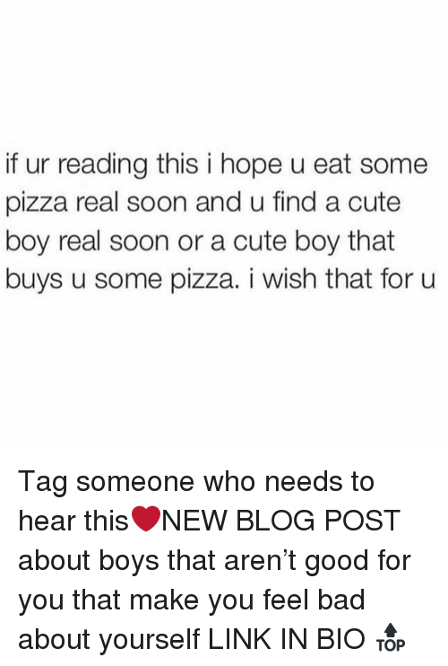 cute boy: if ur reading this i hope u eat some  pizza real soon and u find a cute  boy real soon or a cute boy that  buys u some pizza. i wish that for u Tag someone who needs to hear this❤️NEW BLOG POST about boys that aren't good for you that make you feel bad about yourself LINK IN BIO 🔝