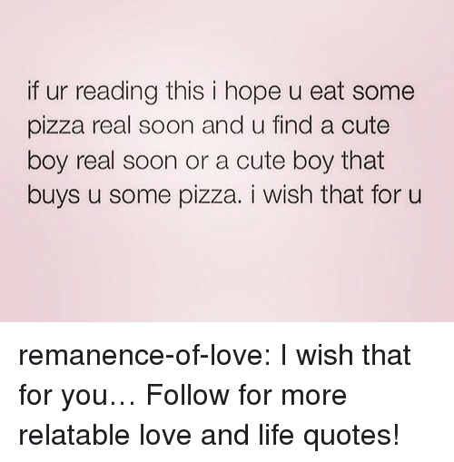 cute boy: if ur reading this i hope u eat some  pizza real soon and u find a cute  boy real soon or a cute boy that  buys u some pizza. i wish that for u remanence-of-love:  I wish that for you…  Follow for more relatable love and life quotes!
