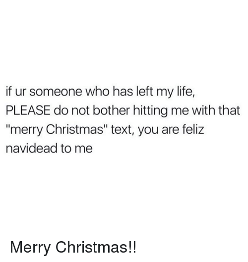 """Memes, 🤖, and Feliz: if ur someone who has left my life,  PLEASE do not bother hitting me with that  """"merry Christmas"""" text, you are feliz  navidead to me Merry Christmas!!"""